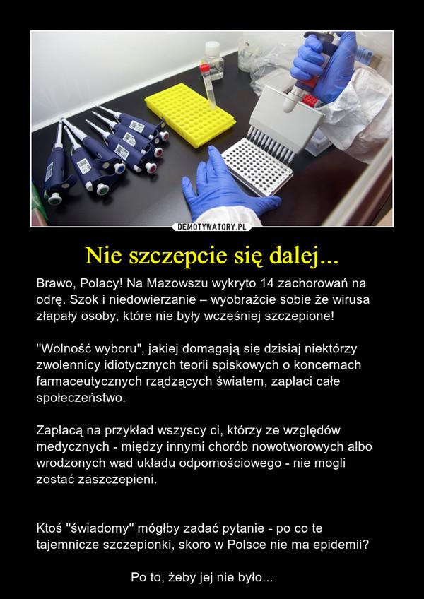 """Nie szczepcie się dalej... – Brawo, Polacy! Na Mazowszu wykryto 14 zachorowań na odrę. Szok i niedowierzanie – wyobraźcie sobie że wirusa złapały osoby, które nie były wcześniej szczepione! ''Wolność wyboru"""", jakiej domagają się dzisiaj niektórzy zwolennicy idiotycznych teorii spiskowych o koncernach farmaceutycznych rządzących światem, zapłaci całe społeczeństwo. Zapłacą na przykład wszyscy ci, którzy ze względów medycznych - między innymi chorób nowotworowych albo wrodzonych wad układu odpornościowego - nie mogli zostać zaszczepieni.Ktoś ''świadomy'' mógłby zadać pytanie - po co te tajemnicze szczepionki, skoro w Polsce nie ma epidemii?                          Po to, żeby jej nie było..."""