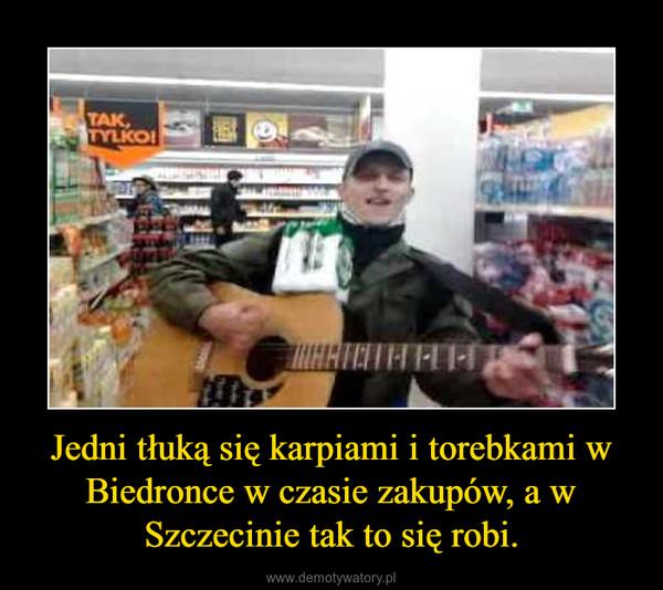 Jedni tłuką się karpiami i torebkami w Biedronce w czasie zakupów, a w Szczecinie tak to się robi. –