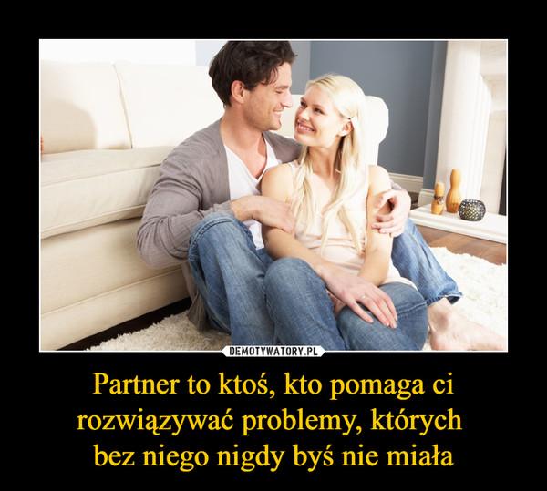 Partner to ktoś, kto pomaga ci rozwiązywać problemy, których bez niego nigdy byś nie miała –