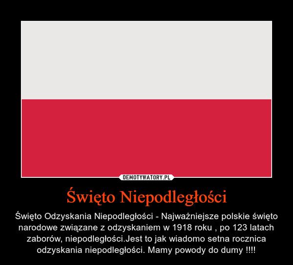 Święto Niepodległości – Święto Odzyskania Niepodległości - Najważniejsze polskie święto narodowe związane z odzyskaniem w 1918 roku , po 123 latach zaborów, niepodległości.Jest to jak wiadomo setna rocznica odzyskania niepodległości. Mamy powody do dumy !!!!