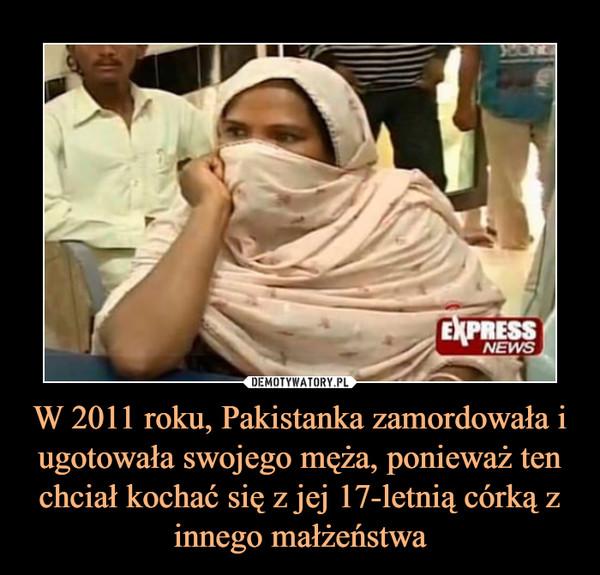 W 2011 roku, Pakistanka zamordowała i ugotowała swojego męża, ponieważ ten chciał kochać się z jej 17-letnią córką z innego małżeństwa –