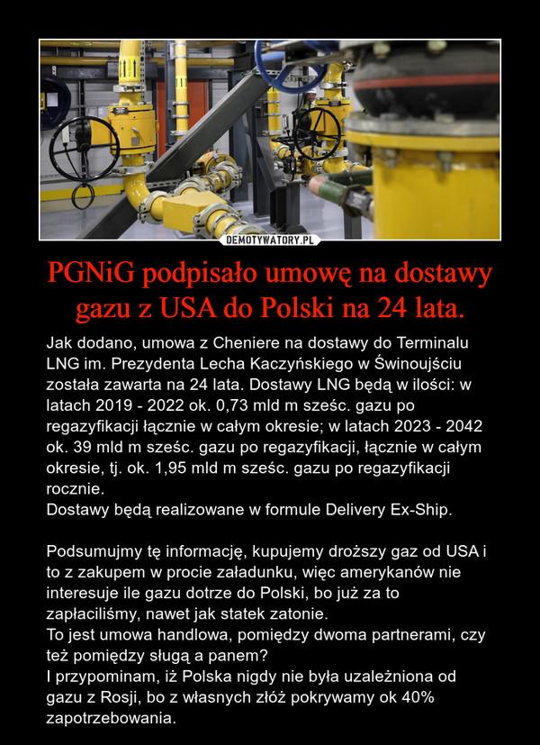 PGNiG podpisało umowę na dostawy gazu z USA do Polski na 24 lata. – Jak dodano, umowa z Cheniere na dostawy do Terminalu LNG im. Prezydenta Lecha Kaczyńskiego w Świnoujściu została zawarta na 24 lata. Dostawy LNG będą w ilości: w latach 2019 - 2022 ok. 0,73 mld m sześc. gazu po regazyfikacji łącznie w całym okresie; w latach 2023 - 2042 ok. 39 mld m sześc. gazu po regazyfikacji, łącznie w całym okresie, tj. ok. 1,95 mld m sześc. gazu po regazyfikacji rocznie.Dostawy będą realizowane w formule Delivery Ex-Ship.Podsumujmy tę informację, kupujemy droższy gaz od USA i to z zakupem w procie załadunku, więc amerykanów nie interesuje ile gazu dotrze do Polski, bo już za to zapłaciliśmy, nawet jak statek zatonie.To jest umowa handlowa, pomiędzy dwoma partnerami, czy też pomiędzy sługą a panem?I przypominam, iż Polska nigdy nie była uzależniona od gazu z Rosji, bo z własnych złóż pokrywamy ok 40% zapotrzebowania.