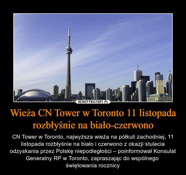 Wieża CN Tower w Toronto 11 listopada rozbłyśnie na biało-czerwono – CN Tower w Toronto, najwyższa wieża na półkuli zachodniej, 11 listopada rozbłyśnie na biało i czerwono z okazji stulecia odzyskania przez Polskę niepodległości – poinformował Konsulat Generalny RP w Toronto, zapraszając do wspólnego świętowania rocznicy