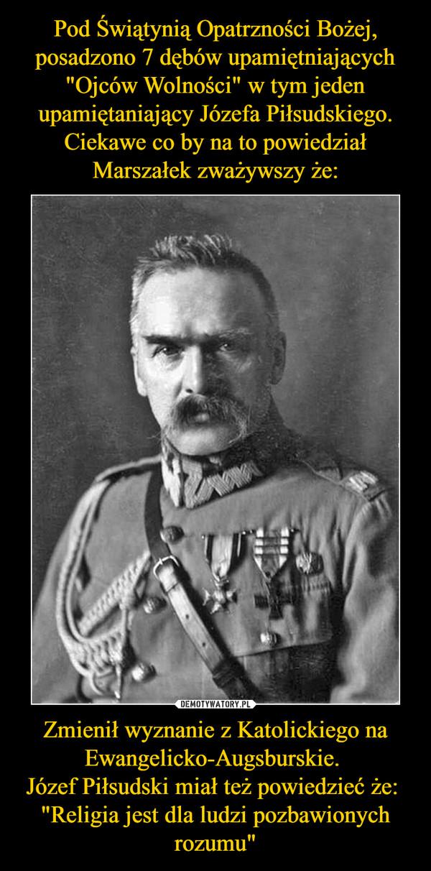 """Zmienił wyznanie z Katolickiego na Ewangelicko-Augsburskie. Józef Piłsudski miał też powiedzieć że: """"Religia jest dla ludzi pozbawionych rozumu"""" –"""