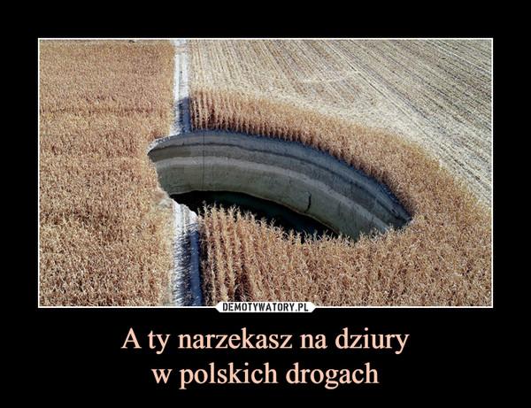 A ty narzekasz na dziuryw polskich drogach –