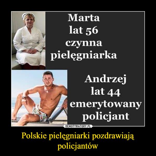 Polskie pielęgniarki pozdrawiają policjantów –  Marta lat 56 czynna pielęgniarka Andrzej lat 44 emerytowany policjant