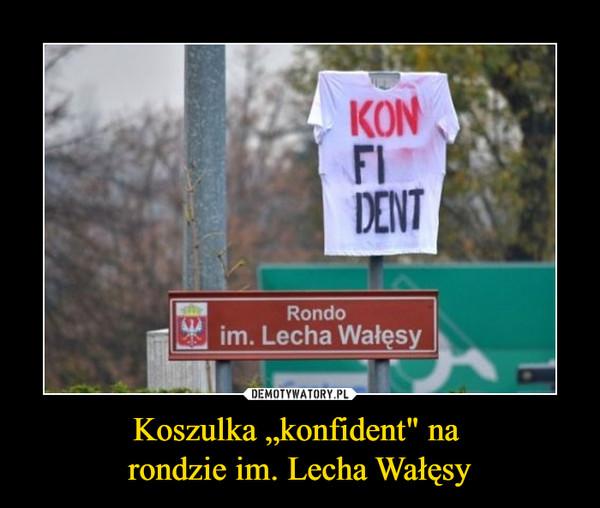 """Koszulka """"konfident"""" na rondzie im. Lecha Wałęsy –"""