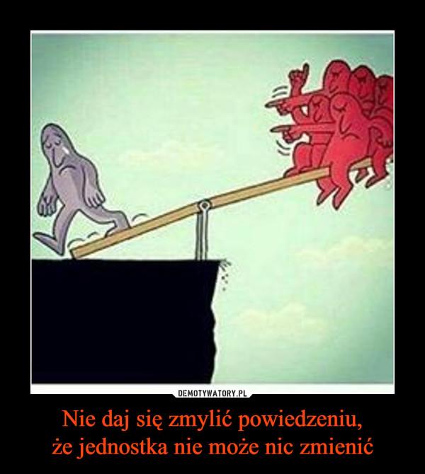 Nie daj się zmylić powiedzeniu,że jednostka nie może nic zmienić –