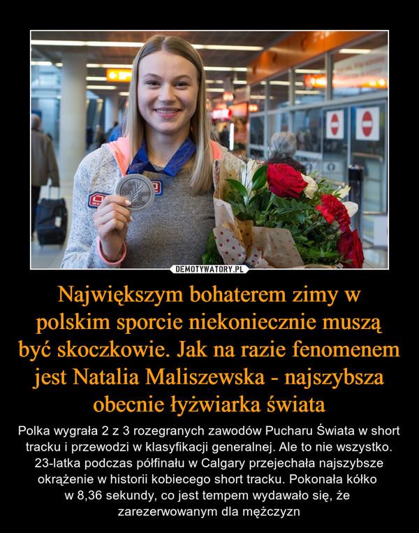 Największym bohaterem zimy w polskim sporcie niekoniecznie muszą być skoczkowie. Jak na razie fenomenem jest Natalia Maliszewska - najszybsza obecnie łyżwiarka świata – Polka wygrała 2 z 3 rozegranych zawodów Pucharu Świata w short tracku i przewodzi w klasyfikacji generalnej. Ale to nie wszystko. 23-latka podczas półfinału w Calgary przejechała najszybsze okrążenie w historii kobiecego short tracku. Pokonała kółko w 8,36 sekundy, co jest tempem wydawało się, że zarezerwowanym dla mężczyzn