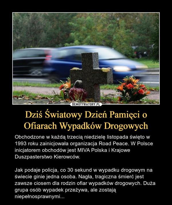 Dziś Światowy Dzień Pamięci o Ofiarach Wypadków Drogowych – Obchodzone w każdą trzecią niedzielę listopada święto w 1993 roku zainicjowała organizacja Road Peace. W Polsce inicjatorem obchodów jest MIVA Polska i Krajowe Duszpasterstwo Kierowców.Jak podaje policja, co 30 sekund w wypadku drogowym na świecie ginie jedna osoba. Nagła, tragiczna śmierć jest zawsze ciosem dla rodzin ofiar wypadków drogowych. Duża grupa osób wypadek przeżywa, ale zostają niepełnosprawnymi...