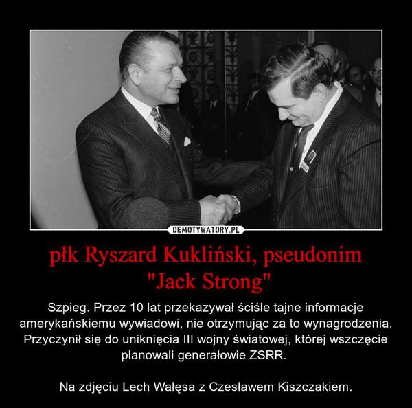 """płk Ryszard Kukliński, pseudonim """"Jack Strong"""" – Szpieg. Przez 10 lat przekazywał ściśle tajne informacje amerykańskiemu wywiadowi, nie otrzymując za to wynagrodzenia. Przyczynił się do uniknięcia III wojny światowej, której wszczęcie planowali generałowie ZSRR. Na zdjęciu Lech Wałęsa z Czesławem Kiszczakiem."""