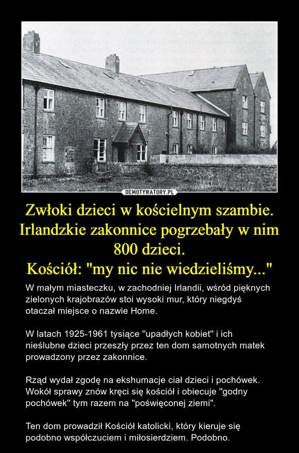 """Zwłoki dzieci w kościelnym szambie. Irlandzkie zakonnice pogrzebały w nim 800 dzieci.Kościół: ''my nic nie wiedzieliśmy..."""" – W małym miasteczku, w zachodniej Irlandii, wśród pięknych zielonych krajobrazów stoi wysoki mur, który niegdyś otaczał miejsce o nazwie Home. W latach 1925-1961 tysiące ''upadłych kobiet'' i ich nieślubne dzieci przeszły przez ten dom samotnych matek prowadzony przez zakonnice.Rząd wydał zgodę na ekshumacje ciał dzieci i pochówek. Wokół sprawy znów kręci się kościół i obiecuje ''godny pochówek'' tym razem na ''poświęconej ziemi"""". Ten dom prowadził Kościół katolicki, który kieruje się podobno współczuciem i miłosierdziem. Podobno."""