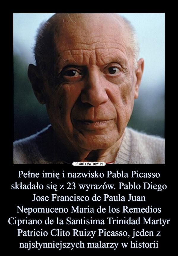 Pełne imię i nazwisko Pabla Picasso składało się z 23 wyrazów. Pablo Diego Jose Francisco de Paula Juan Nepomuceno Maria de los Remedios Cipriano de la Santisima Trinidad Martyr Patricio Clito Ruizy Picasso, jeden z najsłynniejszych malarzy w historii –