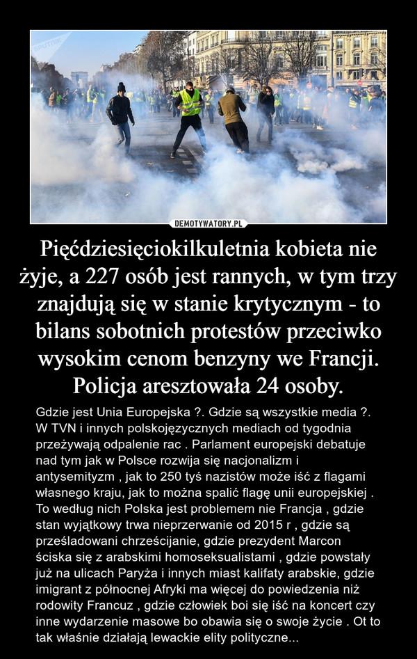 Pięćdziesięciokilkuletnia kobieta nie żyje, a 227 osób jest rannych, w tym trzy znajdują się w stanie krytycznym - to bilans sobotnich protestów przeciwko wysokim cenom benzyny we Francji. Policja aresztowała 24 osoby. – Gdzie jest Unia Europejska ?. Gdzie są wszystkie media ?.W TVN i innych polskojęzycznych mediach od tygodnia przeżywają odpalenie rac . Parlament europejski debatuje nad tym jak w Polsce rozwija się nacjonalizm i antysemityzm , jak to 250 tyś nazistów może iść z flagami własnego kraju, jak to można spalić flagę unii europejskiej . To według nich Polska jest problemem nie Francja , gdzie stan wyjątkowy trwa nieprzerwanie od 2015 r , gdzie są prześladowani chrześcijanie, gdzie prezydent Marcon ściska się z arabskimi homoseksualistami , gdzie powstały już na ulicach Paryża i innych miast kalifaty arabskie, gdzie imigrant z północnej Afryki ma więcej do powiedzenia niż rodowity Francuz , gdzie człowiek boi się iść na koncert czy inne wydarzenie masowe bo obawia się o swoje życie . Ot to tak właśnie działają lewackie elity polityczne...