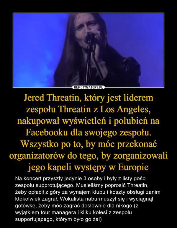 Jered Threatin, który jest liderem zespołu Threatin z Los Angeles, nakupował wyświetleń i polubień na Facebooku dla swojego zespołu. Wszystko po to, by móc przekonać organizatorów do tego, by zorganizowali jego kapeli występy w Europie – Na koncert przyszły jedynie 3 osoby i były z listy gości zespołu supprotującego. Musieliśmy poprosić Threatin, żeby opłacił z góry za wynajem klubu i koszty obsługi zanim ktokolwiek zagrał. Wokalista naburmuszył się i wyciągnął gotówkę, żeby móc zagrać dosłownie dla nikogo (z wyjątkiem tour managera i kilku kolesi z zespołu supportującego, którym było go żal)