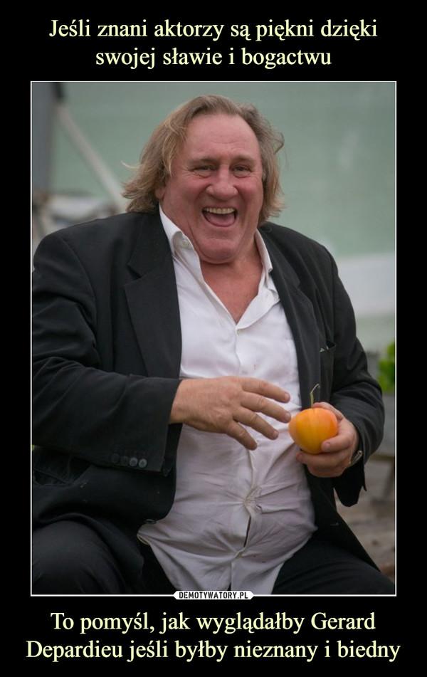 To pomyśl, jak wyglądałby Gerard Depardieu jeśli byłby nieznany i biedny –