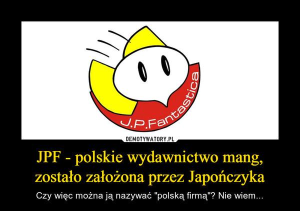 """JPF - polskie wydawnictwo mang, zostało założona przez Japończyka – Czy więc można ją nazywać """"polską firmą""""? Nie wiem..."""