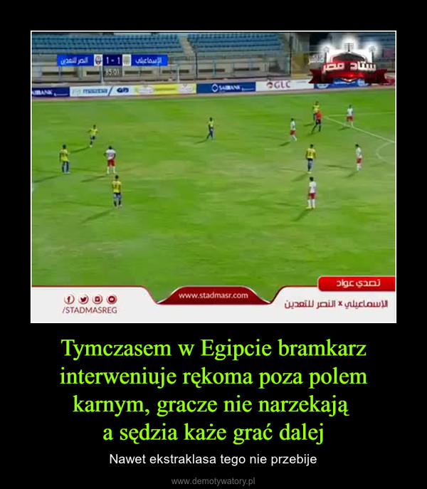 Tymczasem w Egipcie bramkarz interweniuje rękoma poza polem karnym, gracze nie narzekają a sędzia każe grać dalej – Nawet ekstraklasa tego nie przebije