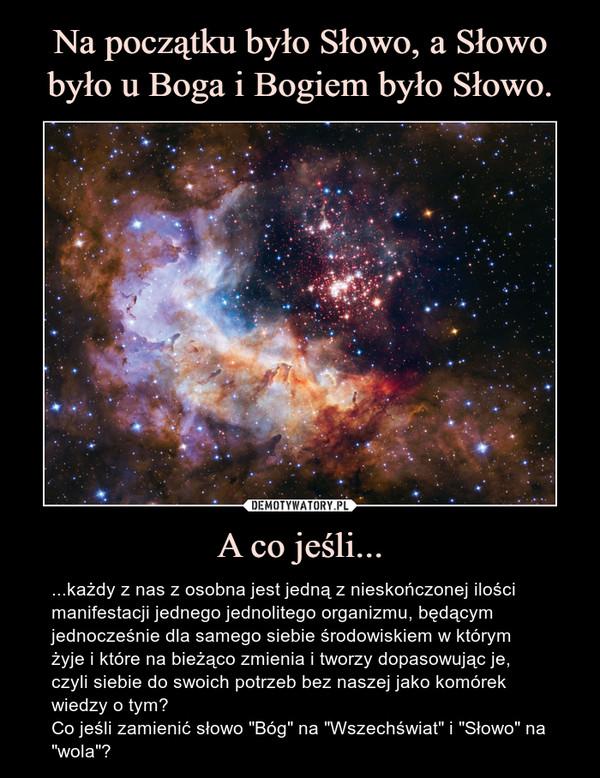 """A co jeśli... – ...każdy z nas z osobna jest jedną z nieskończonej ilości manifestacji jednego jednolitego organizmu, będącym jednocześnie dla samego siebie środowiskiem w którym żyje i które na bieżąco zmienia i tworzy dopasowując je, czyli siebie do swoich potrzeb bez naszej jako komórek wiedzy o tym?Co jeśli zamienić słowo """"Bóg"""" na """"Wszechświat"""" i """"Słowo"""" na """"wola""""?"""