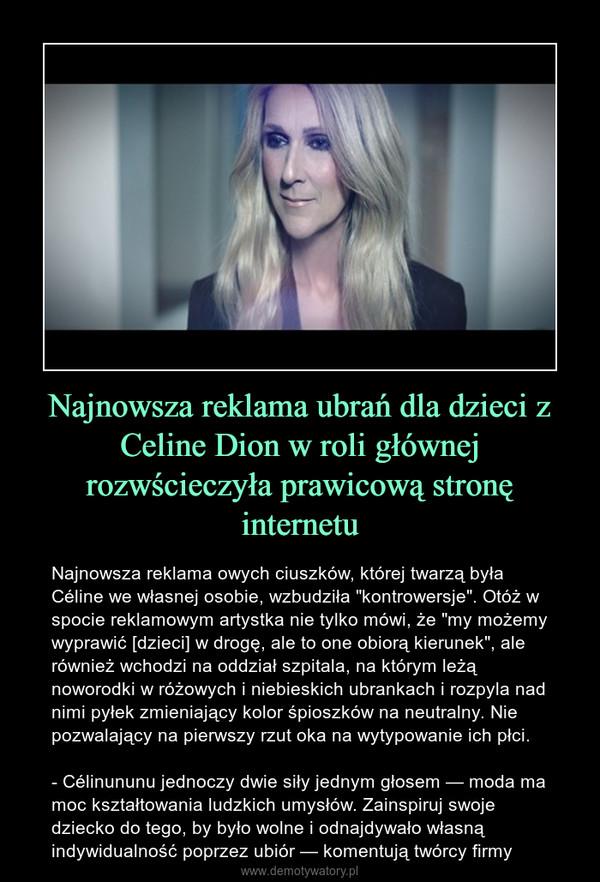 """Najnowsza reklama ubrań dla dzieci z Celine Dion w roli głównej rozwścieczyła prawicową stronę internetu – Najnowsza reklama owych ciuszków, której twarzą była Céline we własnej osobie, wzbudziła """"kontrowersje"""". Otóż w spocie reklamowym artystka nie tylko mówi, że """"my możemy wyprawić [dzieci] w drogę, ale to one obiorą kierunek"""", ale również wchodzi na oddział szpitala, na którym leżą noworodki w różowych i niebieskich ubrankach i rozpyla nad nimi pyłek zmieniający kolor śpioszków na neutralny. Nie pozwalający na pierwszy rzut oka na wytypowanie ich płci.- Célinununu jednoczy dwie siły jednym głosem — moda ma moc kształtowania ludzkich umysłów. Zainspiruj swoje dziecko do tego, by było wolne i odnajdywało własną indywidualność poprzez ubiór — komentują twórcy firmy"""