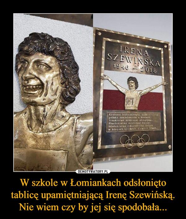 W szkole w Łomiankach odsłonięto tablicę upamiętniającą Irenę Szewińską. Nie wiem czy by jej się spodobała... –