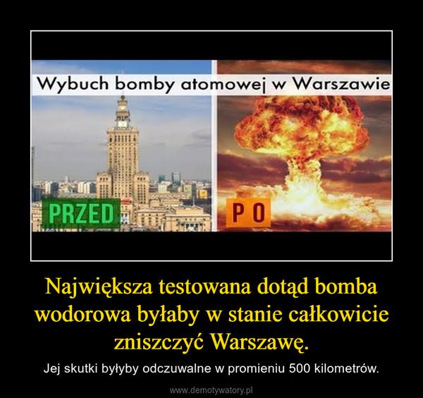 Największa testowana dotąd bomba wodorowa byłaby w stanie całkowicie zniszczyć Warszawę. – Jej skutki byłyby odczuwalne w promieniu 500 kilometrów.