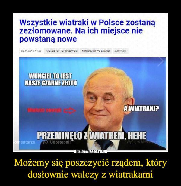 Możemy się poszczycić rządem, który dosłownie walczy z wiatrakami –  Wszystkie wiatraki w Polsce zostaną zezłomowane. Na ich miejsce nie powstaną nowe WUNGIEL TO JES NASZE CZARNEZŔOTO, A WIATRAKI? Z WIATREM, HEHE