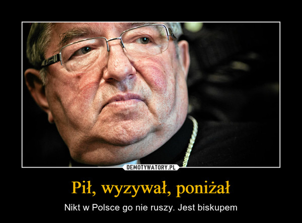 Pił, wyzywał, poniżał – Nikt w Polsce go nie ruszy. Jest biskupem