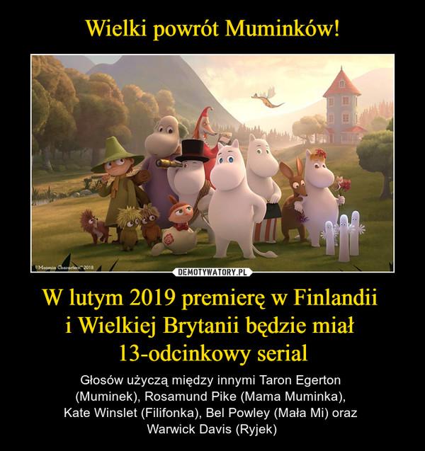 W lutym 2019 premierę w Finlandii i Wielkiej Brytanii będzie miał 13-odcinkowy serial – Głosów użyczą między innymi Taron Egerton (Muminek), Rosamund Pike (Mama Muminka), Kate Winslet (Filifonka), Bel Powley (Mała Mi) oraz Warwick Davis (Ryjek)