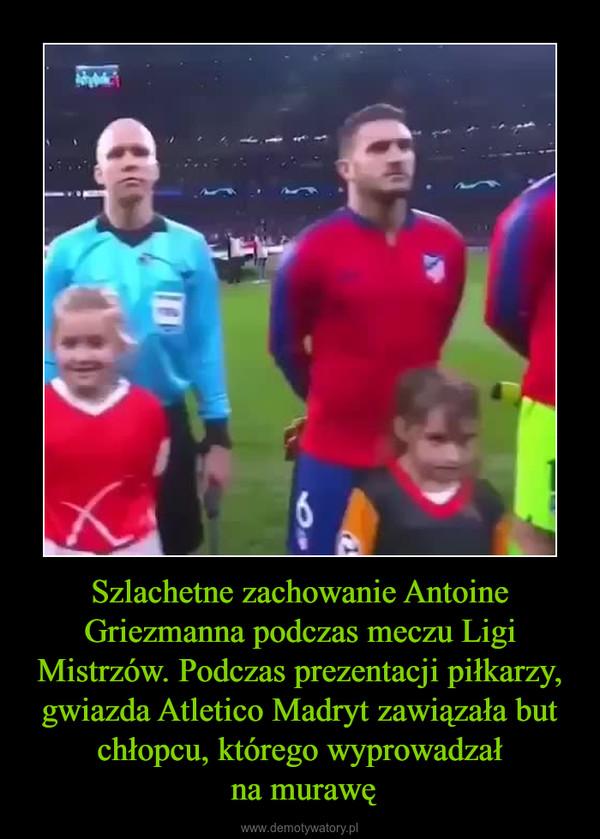 Szlachetne zachowanie Antoine Griezmanna podczas meczu Ligi Mistrzów. Podczas prezentacji piłkarzy, gwiazda Atletico Madryt zawiązała but chłopcu, którego wyprowadzał na murawę –