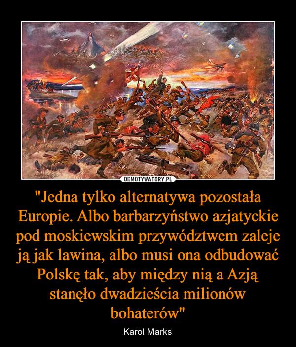 """""""Jedna tylko alternatywa pozostała Europie. Albo barbarzyństwo azjatyckie pod moskiewskim przywództwem zaleje ją jak lawina, albo musi ona odbudować Polskę tak, aby między nią a Azją stanęło dwadzieścia milionów bohaterów"""" – Karol Marks"""