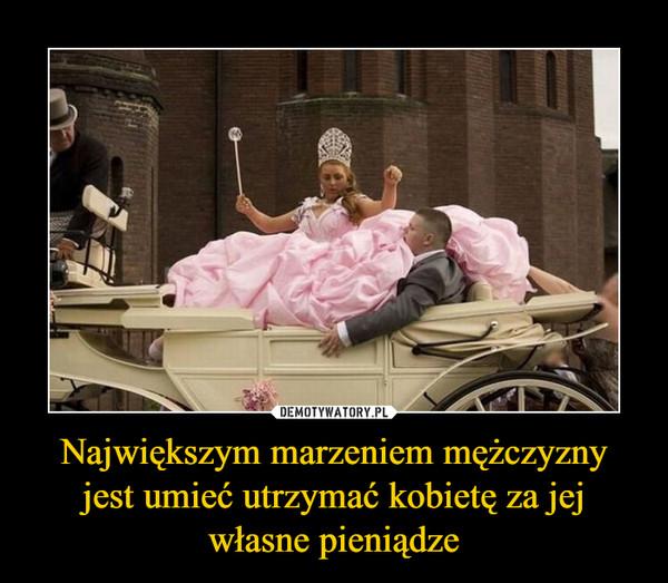 Największym marzeniem mężczyzny jest umieć utrzymać kobietę za jej własne pieniądze –