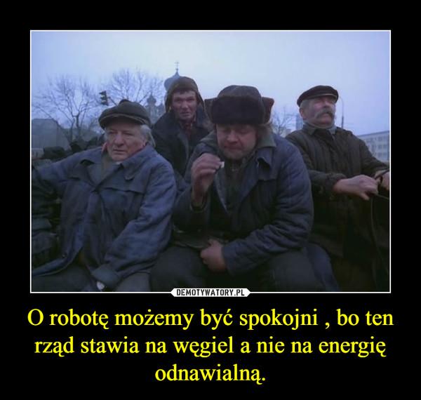 O robotę możemy być spokojni , bo ten rząd stawia na węgiel a nie na energię odnawialną. –
