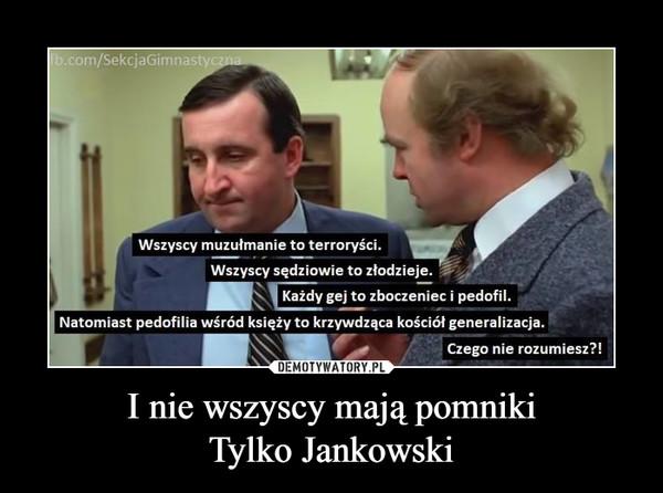 I nie wszyscy mają pomnikiTylko Jankowski –