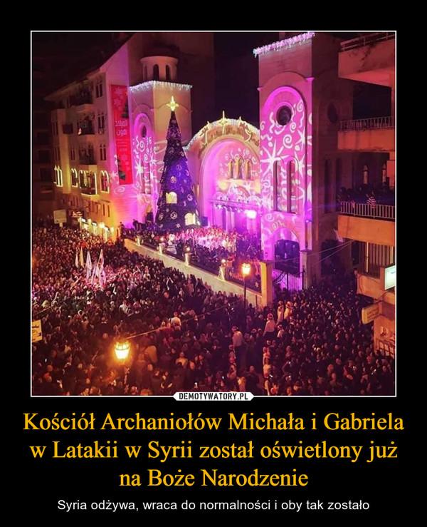 Kościół Archaniołów Michała i Gabriela w Latakii w Syrii został oświetlony już na Boże Narodzenie – Syria odżywa, wraca do normalności i oby tak zostało