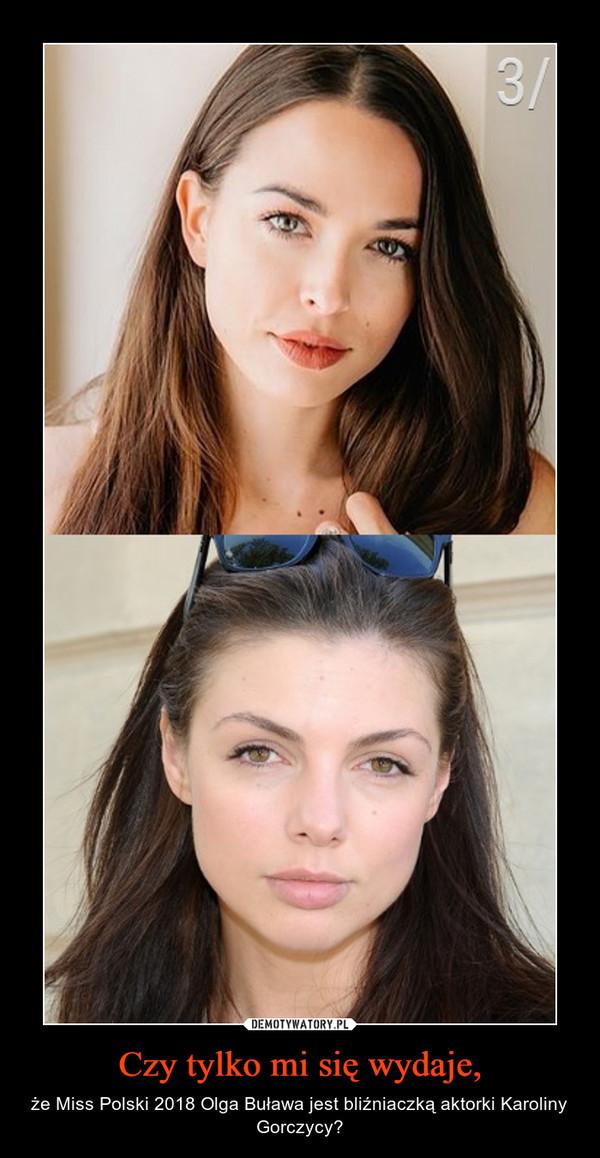 Czy tylko mi się wydaje, – że Miss Polski 2018 Olga Buława jest bliźniaczką aktorki Karoliny Gorczycy?