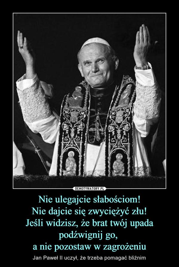 Nie ulegajcie słabościom!Nie dajcie się zwyciężyć złu!Jeśli widzisz, że brat twój upada podźwignij go, a nie pozostaw w zagrożeniu – Jan Paweł II uczył, że trzeba pomagać bliźnim