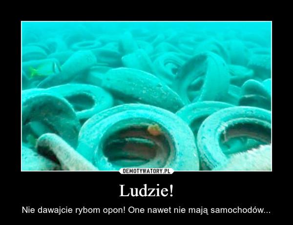 Ludzie! – Nie dawajcie rybom opon! One nawet nie mają samochodów...