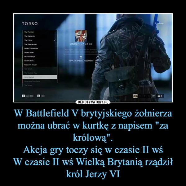 """W Battlefield V brytyjskiego żołnierza można ubrać w kurtkę z napisem """"za królową"""".Akcja gry toczy się w czasie II wśW czasie II wś Wielką Brytanią rządził król Jerzy VI –"""