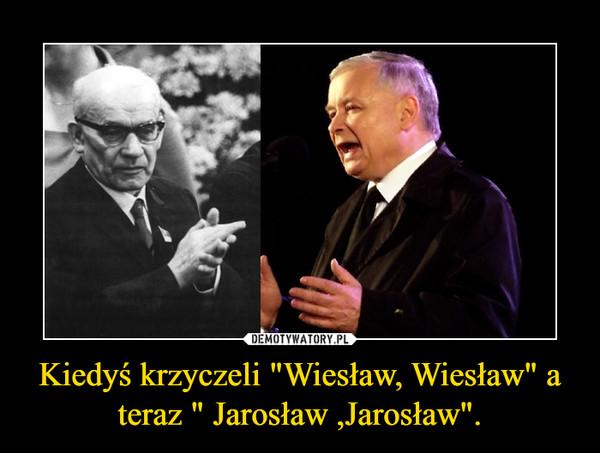 """Kiedyś krzyczeli """"Wiesław, Wiesław"""" a teraz """" Jarosław ,Jarosław"""". –"""