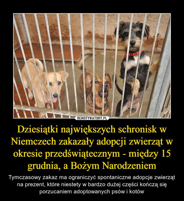 Dziesiątki największych schronisk w Niemczech zakazały adopcji zwierząt w okresie przedświątecznym - między 15 grudnia, a Bożym Narodzeniem – Tymczasowy zakaz ma ograniczyć spontaniczne adopcje zwierząt na prezent, które niestety w bardzo dużej części kończą się porzucaniem adoptowanych psów i kotów