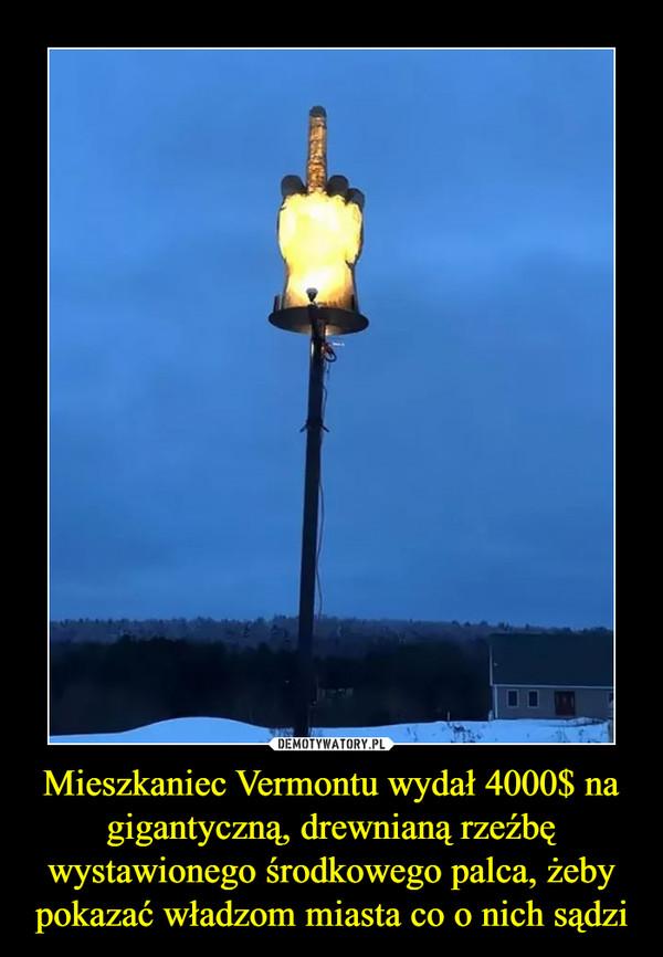 Mieszkaniec Vermontu wydał 4000$ nagigantyczną, drewnianą rzeźbę wystawionego środkowego palca, żeby pokazać władzom miasta co o nich sądzi –