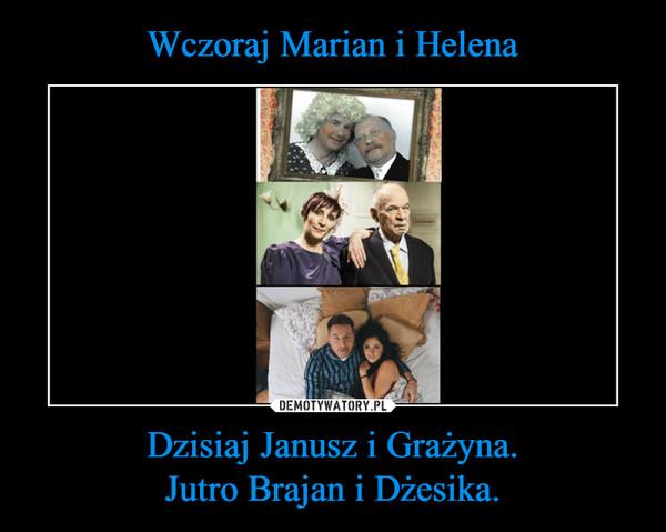Dzisiaj Janusz i Grażyna.Jutro Brajan i Dżesika. –