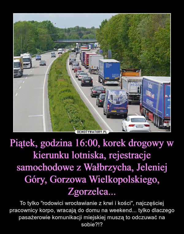 """Piątek, godzina 16:00, korek drogowy w kierunku lotniska, rejestracje samochodowe z Wałbrzycha, Jeleniej Góry, Gorzowa Wielkopolskiego, Zgorzelca... – To tylko """"rodowici wrocławianie z krwi i kości"""", najczęściej pracownicy korpo, wracają do domu na weekend... tylko dlaczego pasażerowie komunikacji miejskiej muszą to odczuwać na sobie?!?"""