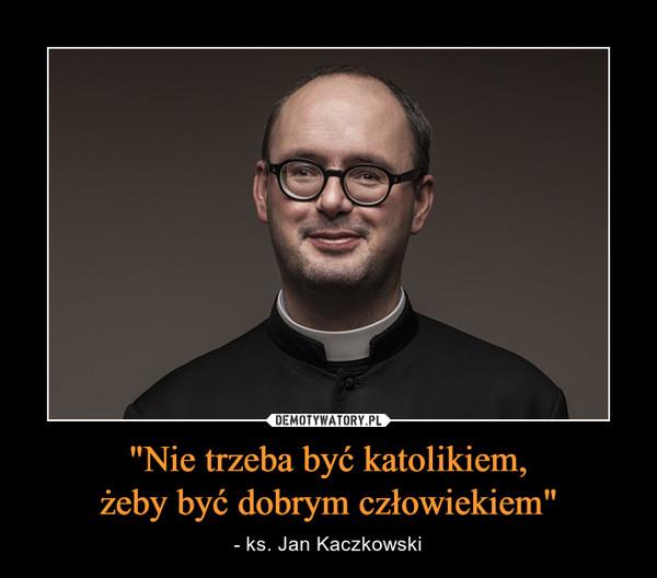 """""""Nie trzeba być katolikiem,żeby być dobrym człowiekiem"""" – - ks. Jan Kaczkowski"""