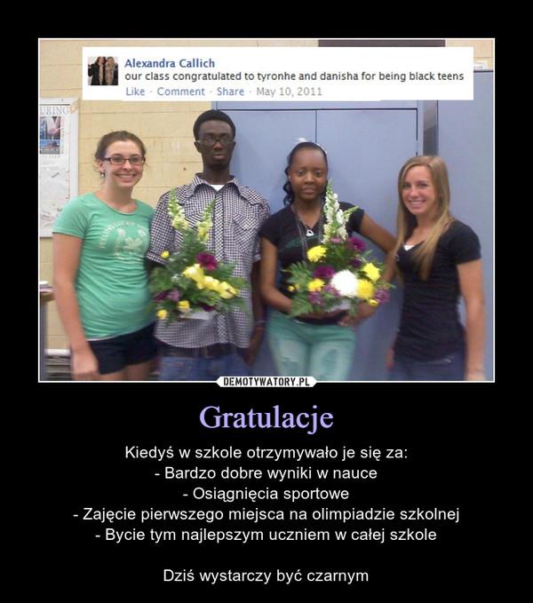 Gratulacje – Kiedyś w szkole otrzymywało je się za:- Bardzo dobre wyniki w nauce- Osiągnięcia sportowe- Zajęcie pierwszego miejsca na olimpiadzie szkolnej- Bycie tym najlepszym uczniem w całej szkoleDziś wystarczy być czarnym