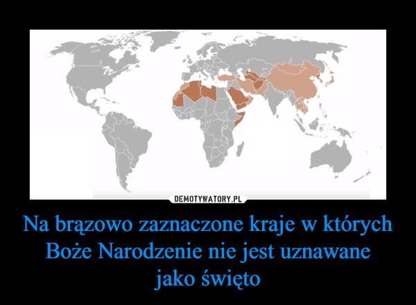 Na brązowo zaznaczone kraje w których Boże Narodzenie nie jest uznawanejako święto –