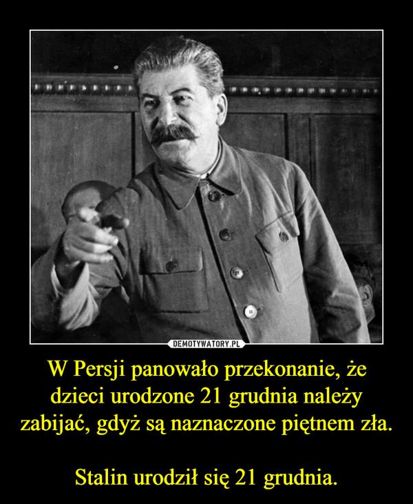 W Persji panowało przekonanie, że dzieci urodzone 21 grudnia należy zabijać, gdyż są naznaczone piętnem zła. Stalin urodził się 21 grudnia. –