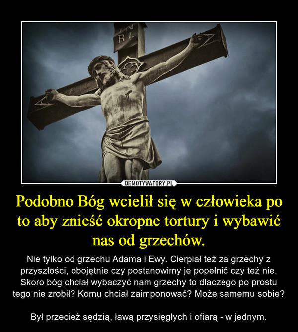 Podobno Bóg wcielił się w człowieka po to aby znieść okropne tortury i wybawić nas od grzechów. – Nie tylko od grzechu Adama i Ewy. Cierpiał też za grzechy z przyszłości, obojętnie czy postanowimy je popełnić czy też nie. Skoro bóg chciał wybaczyć nam grzechy to dlaczego po prostu tego nie zrobił? Komu chciał zaimponować? Może samemu sobie? Był przecież sędzią, ławą przysięgłych i ofiarą - w jednym.