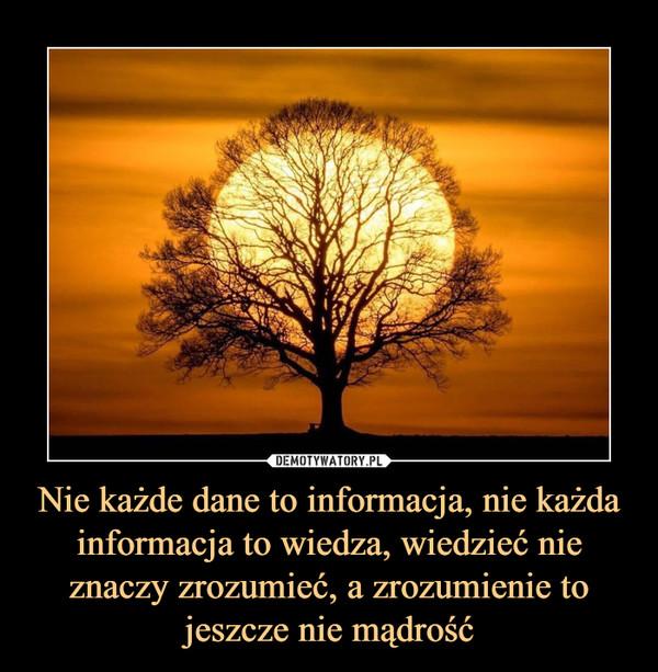 Nie każde dane to informacja, nie każda informacja to wiedza, wiedzieć nie znaczy zrozumieć, a zrozumienie to jeszcze nie mądrość –